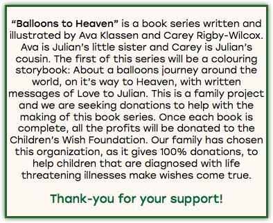 """Balloons to Heaven"" is a book series written and illustrated by Ava Klassen and Carey Rigby-Wilcox. Ava is Julian's little sister and Carey is Julian's cousin. The first of this series will be a colouring storybook: About a balloons journey around the world, on it's way to Heaven, with written messages of Love to Julian. This is a family project and we are seeking donations to help with the making of this book series. Once each book is complete, all the profits will be donated to the Children's Wish Foundation. Our family has chosen this organization, as it gives 100% donations, to help children that are diagnosed with life threatening illnesses make wishes come true. Thank-you for your support!"