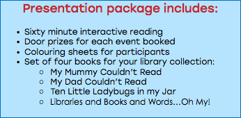 Presentation package includes: Sixty minute interactive reading Door prizes for each event booked Colouring sheets for participants Set of four books for your library collection: My Mummy Couldn't Read My Dad Couldn't Read Ten Little Ladybugs in my Jar Libraries and Books and Words…Oh My!