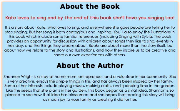 About the Book Kate loves to sing and by the end of this book she'll have you singing too! It's a story about Kate, who loves to sing, and everywhere she goes people are telling her to stop singing. But her song is both contagious and inspiring! You'll also enjoy the illustrations in this book which include some familiar references (including Singing with Sylvia. The book provides an opportunity for discussion with children about songs they like to sing, events in their day, and the things they dream about. Books are about more than the story itself, but about how we relate to the story and illustrations, and how they inspire us to be creative and share our own experiences with others. About the Author Shannon Wright is a stay-at-home mom, entrepreneur, and a volunteer in her community. She is very creative, enjoys the simple things in life, and has always been inspired by her family. Some of her interests include playing music, making crafts, and spending time in the garden. Like the seeds that she plants in her garden, this book began as a small idea. Shannon is so pleased to see how that idea has blossomed and she hopes that reading this story will bring as much joy to your family as creating it did for her.
